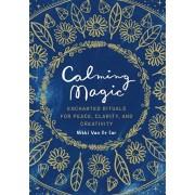 Calming Magic: Enchanted Rituals for Peace, Clarity, and Creativity, Hardcover/Nikki Van De Car
