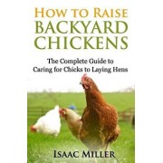 How to Raise Backyard Chickens: The Complete Guide to Caring for Chicks to Laying Hens, Paperback/Isaac Miller
