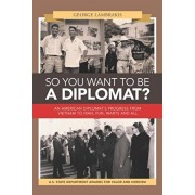 So You Want to Be a Diplomat?: An American Diplomat's Progress from Vietnam to Iran, Fun, Warts and All., Paperback/George Lambrakis