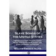 Slave Songs of the United States: 136 Songs Complete with Sheet Music and Notes on Slavery and African-American History, Paperback/William Francis Allen