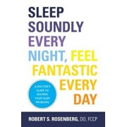 Sleep Soundly Every Night, Feel Fantastic Every Day: A Doctor's Guide to Solving Your Sleep Problems, Paperback/Fccp Robert Rosenberg Do