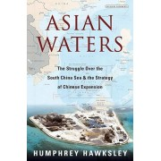 Asian Waters: The Struggle Over the South China Sea and the Strategy of Chinese Expansion, Hardcover/Humphrey Hawksley