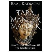 Tara Mantra Magick: How to Use the Power of the Goddess Tara, Paperback/Baal Kadmon