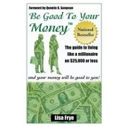 Be Good to Your Money: The Guide to Living Like a Millionaire on $25,000 of Less and Your Money Wll Be Good to You!, Paperback/Lisa Frye