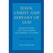 Jesus, Christ and Servant of God: Meditations on the Gospel Accordiong to John, Paperback/David Johnson