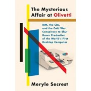 The Mysterious Affair at Olivetti: Ibm, the Cia, and the Cold War Conspiracy to Shut Down Production of the World's First Desktop Computer, Hardcover/Meryle Secrest