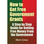 How to Get Free Government Grants - A Step by Step Guide for Getting Free Money from the Government, Paperback