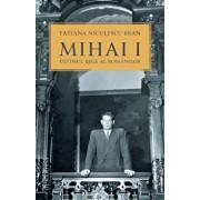 Mihai I, ultimul rege al romanilor/Tatiana Niculescu Bran