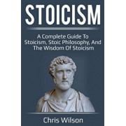 Stoicism: A Complete Guide to Stoicism, Stoic Philosophy, and the Wisdom of Stoicism, Paperback/Chris Wilson
