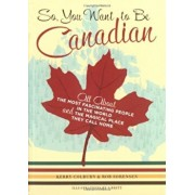 So, You Want to Be Canadian: All about the Most Fascinating People in the World and the Magical Place They Call Home, Paperback/Kerry Colburn