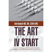 The Art of the IV Start: Common Techniques and Tricks of the Trade for Establishing Successful Peripheral Intravenous Lines, Paperback/Bob Rynecki MS Rn Ccrn-CMC