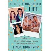 A Little Thing Called Life: On Loving Elvis Presley, Bruce Jenner, and Songs in Between, Hardcover