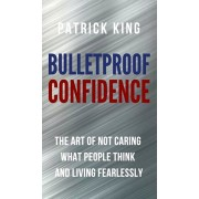 Bulletproof Confidence: The Art of Not Caring What People Think and Living Fearlessly, Hardcover/Patrick King