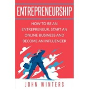 Entrepreneurship: How to Be an Entrepreneur, Start an Online Business and Become an Influencer, Paperback/John Winters