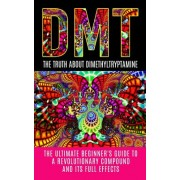 Dmt: The Truth about Dimethyltryptamine: The Ultimate Beginner's Guide to a Revolutionary Compound and Its Full Effects