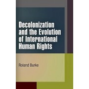 Decolonization and the Evolution of International Human Rights, Paperback/Roland Burke