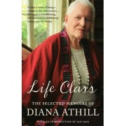Life Class. The Selected Memoirs Of Diana Athill, Paperback/Diana Athill