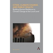 Cities, Climate Change, and Public Health. Building Human Resilience to Climate Change at the Local Level, Hardback/Ella Jisun Kim