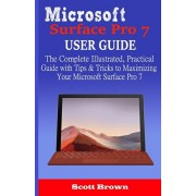 Microsoft Surface Pro 7 User Guide: The Complete Illustrated, Practical Guide with Tips & Tricks to Maximizing your Microsoft Surface Pro 7, Paperback/Scott Brown