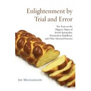 Enlightenment by Trial and Error: Ten Years on the Slippery Slopes of Jewish Spirituality, Postmodern Buddhism, and Other Mystical Heresies, Paperback/Jay Michaelson