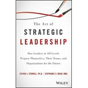 The Art of Strategic Leadership: How Leaders at All Levels Prepare Themselves, Their Teams, and Organizations for the Future, Hardcover/Steven J. Stowell
