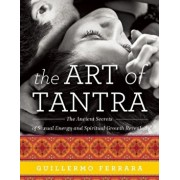 The Art of Tantra: The Ancient Secrets of Sexual Energy and Spiritual Growth Revealed, Paperback/Guillermo Ferrara