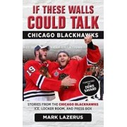 If These Walls Could Talk: Chicago Blackhawks: Stories from the Chicago Blackhawks' Ice, Locker Room, and Press Box, Paperback/Mark Lazerus