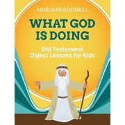What God Is Doing: Old Testament Object Lessons for Kids, Paperback/Anne Marie Gosnell