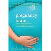 Pregnancy Brain: A Mind-Body Approach to Stress Management During a High-Risk Pregnancy, Paperback/Parijat Deshpande