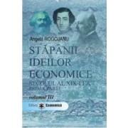Stapanii ideilor economice vol. III Secolul XIX prima parte - Angela Rogojanu