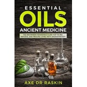 Essential Oils Ancient Medicine: The Beginners Reference Guide for Young, Natural and Healing Living with Aromatherapy, Paperback/Axe Dr Raskin