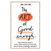 The Art of Good Enough: The Working Mom's Guilt-Free Guide to Thriving While Being Perfectly Imperfect, Hardcover/Ivy Ge