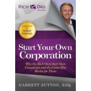 Start Your Own Corporation: Why the Rich Own Their Own Companies and Everyone Else Works for Them, Paperback