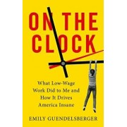 On the Clock: What Low-Wage Work Did to Me and How It Drives America Insane, Hardcover/Emily Guendelsberger
