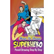 How To Draw Superheroes: Pencil Drawings Step by Step: Pencil Drawing Ideas for Absolute Beginners, Paperback/Gala Publication