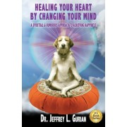 Healing Your Heart, by Changing Your Mind: A Spiritual and Humorous Approach to Achieving Happiness, Paperback