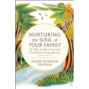 Nurturing the Soul of Your Family: 10 Ways to Reconnect and Find Peace in Everyday Life, Paperback