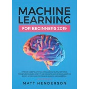 Machine Learning for Beginners 2019: The Ultimate Guide to Artificial Intelligence, Neural Networks, and Predictive Modelling (Data Mining Algorithms, Hardcover/Matt Henderson