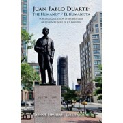Juan Pablo Duarte: The Humanist / Juan Pablo Duarte: El Humanista: A Bilingual Selection of His Writings Seleccion Bilingue de Sus Escrit, Paperback/Rhina P. Espaillat