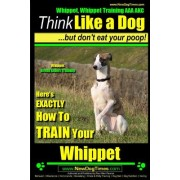 Whippet, Whippet Training AAA Akc: Think Like a Dog, But Don't Eat Your Poop! Whippet Breed Expert Training: Here's Exactly How to Train Your Whippet