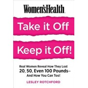 Women's Health Take It Off! Keep It Off!: Real Women Reveal How They Lost 20, 50, Even 100 Pounds--And How You Can Too!, Paperback/Lesley Rotchford
