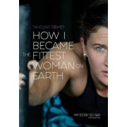 How I Became the Fittest Woman on Earth: My Story So Far, Paperback