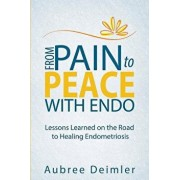 From Pain to Peace with Endo: Lessons Learned on the Road to Healing Endometriosis, Paperback/Aubree Deimler