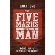 The Five Marks of a Man: Finding Your Path to Courageous Manhood, Paperback/Brian Tome