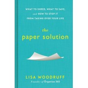 The Paper Solution: What to Shred, What to Save, and How to Stop It from Taking Over Your Life, Hardcover/Lisa Woodruff