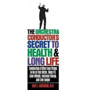 The Orchestra Conductor's Secret to Health & Long Life: Conducting and Other Easy Things to Do to Feel Better, Keep Fit, Lose Weight, Increase Energy,, Paperback/Dale L. Anderson