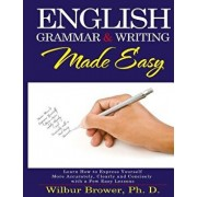 English Grammar and Writing Made Easy: Learn How to Express Yourself More Accurately, Concisely and Clearly with a Few Easy Lessons, Paperback/Wilbur L. Brower
