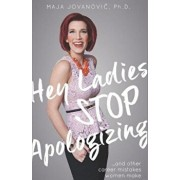 Hey Ladies, Stop Apologizing ... and Other Career Mistakes Women Make: New 2017-2018 Edition, Paperback/Maja Jovanovic