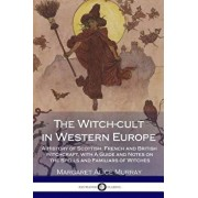 The Witch-Cult in Western Europe: A History of Scottish, French and British Witchcraft, with a Guide and Notes on the Spells and Familiars of Witches, Paperback/Margaret Alice Murray