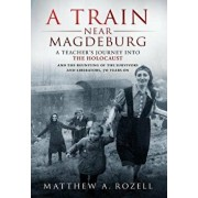 A Train Near Magdeburg: A Teacher's Journey Into the Holocaust, and the Reuniting of the Survivors and Liberators, 70 Years on, Hardcover/Matthew Rozell